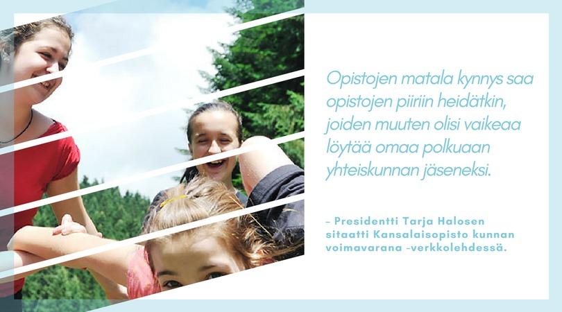 Opistojen matala kynnys saa opistojen piiriin heidätkin, joiden muuten olisi vaikeaa löytää omaa polkuaan yhteiskunnan jäseneksi. -Presidentti Tarja Halosen sitaatti Kansalaisopisto kunnan voimavarana -verkkolehdessä.